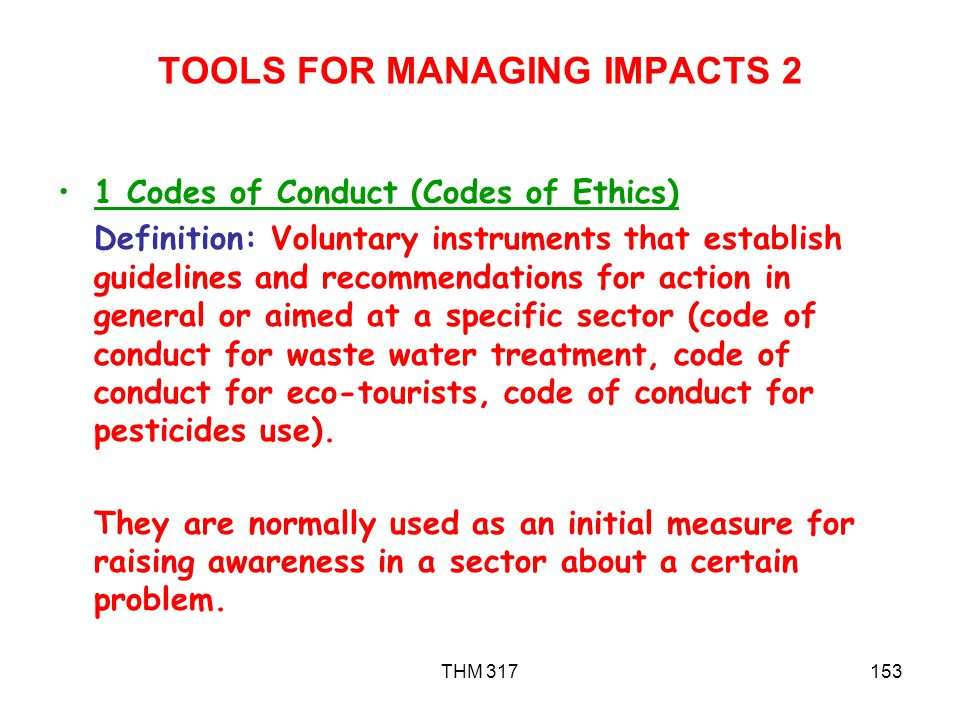 THM 317153 TOOLS FOR MANAGING IMPACTS 2 1 Codes of Conduct (Codes of Ethics) Definition: Voluntary instruments that establish guidelines and recommendations for action in general or aimed at a specific sector (code of conduct for waste water treatment, code of conduct for eco-tourists, code of conduct for pesticides use).