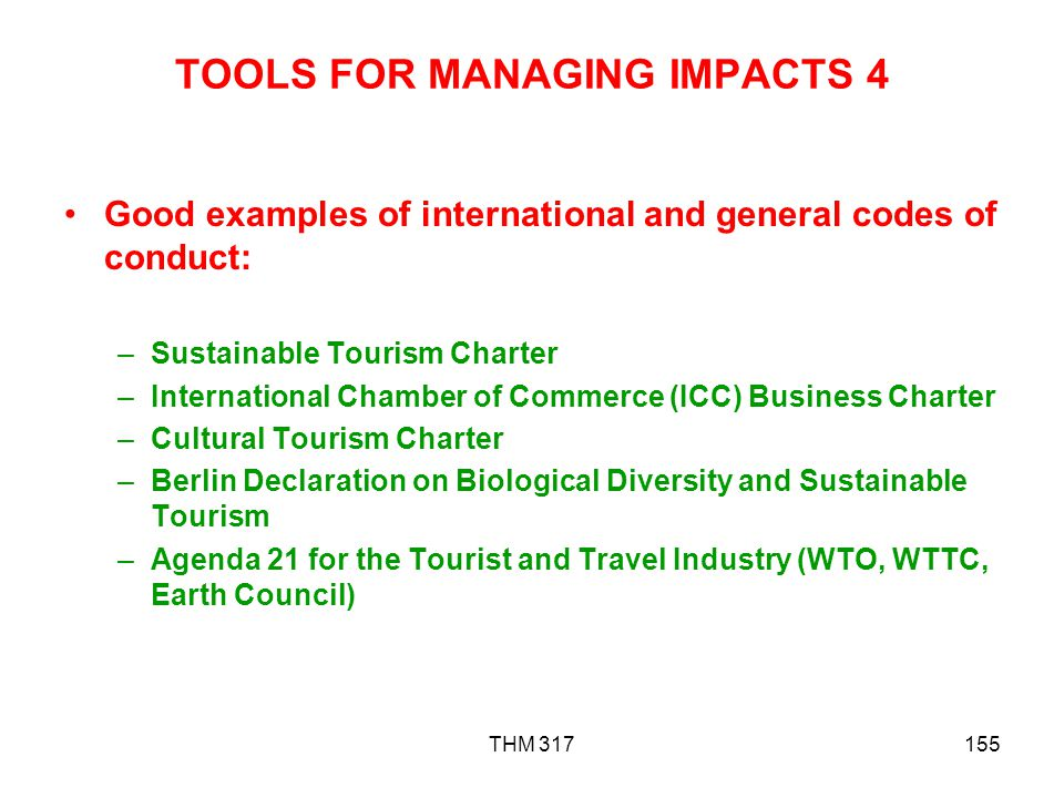 THM 317155 TOOLS FOR MANAGING IMPACTS 4 Good examples of international and general codes of conduct: –Sustainable Tourism Charter –International Chamber of Commerce (ICC) Business Charter –Cultural Tourism Charter –Berlin Declaration on Biological Diversity and Sustainable Tourism –Agenda 21 for the Tourist and Travel Industry (WTO, WTTC, Earth Council)