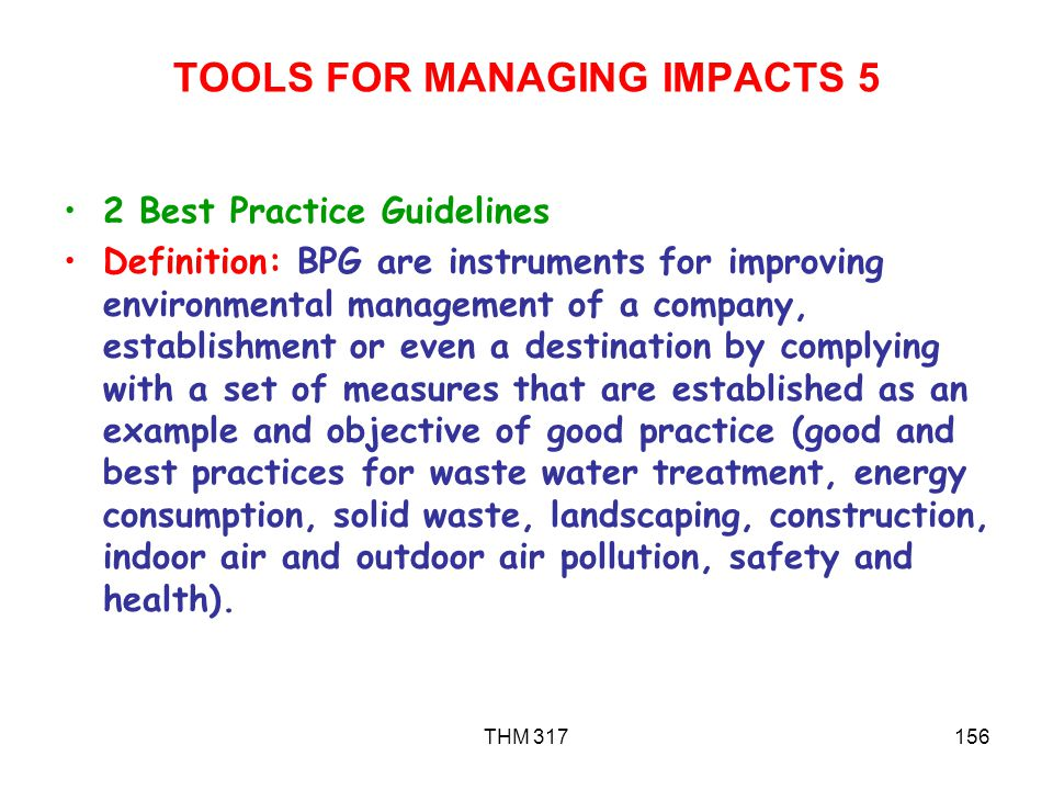 THM 317156 TOOLS FOR MANAGING IMPACTS 5 2 Best Practice Guidelines Definition: BPG are instruments for improving environmental management of a company, establishment or even a destination by complying with a set of measures that are established as an example and objective of good practice (good and best practices for waste water treatment, energy consumption, solid waste, landscaping, construction, indoor air and outdoor air pollution, safety and health).