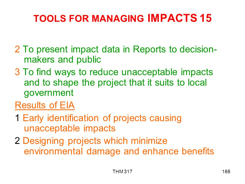 THM 317166 TOOLS FOR MANAGING IMPACTS 15 2 To present impact data in Reports to decision- makers and public 3 To find ways to reduce unacceptable impacts and to shape the project that it suits to local government Results of EIA 1 Early identification of projects causing unacceptable impacts 2 Designing projects which minimize environmental damage and enhance benefits