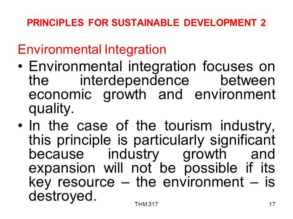 THM 31717 PRINCIPLES FOR SUSTAINABLE DEVELOPMENT 2 Environmental Integration Environmental integration focuses on the interdependence between economic growth and environment quality.