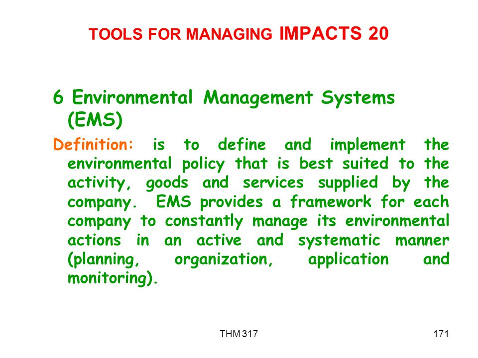 THM 317171 TOOLS FOR MANAGING IMPACTS 20 6 Environmental Management Systems (EMS) Definition: is to define and implement the environmental policy that is best suited to the activity, goods and services supplied by the company.