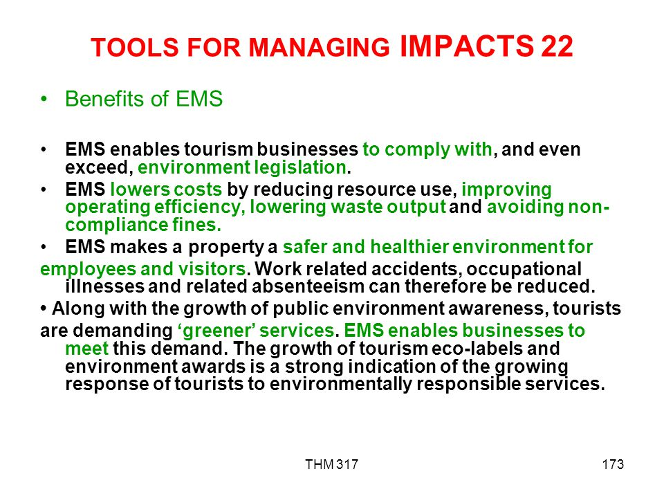 THM 317173 TOOLS FOR MANAGING IMPACTS 22 Benefits of EMS EMS enables tourism businesses to comply with, and even exceed, environment legislation.