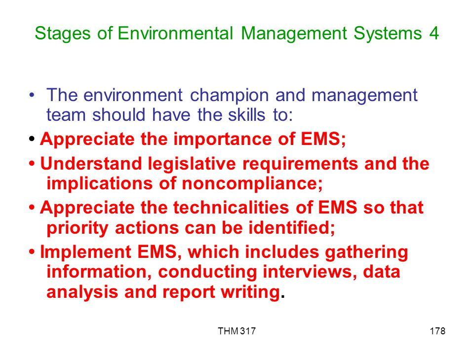 THM 317178 Stages of Environmental Management Systems 4 The environment champion and management team should have the skills to: Appreciate the importance of EMS; Understand legislative requirements and the implications of noncompliance; Appreciate the technicalities of EMS so that priority actions can be identified; Implement EMS, which includes gathering information, conducting interviews, data analysis and report writing.
