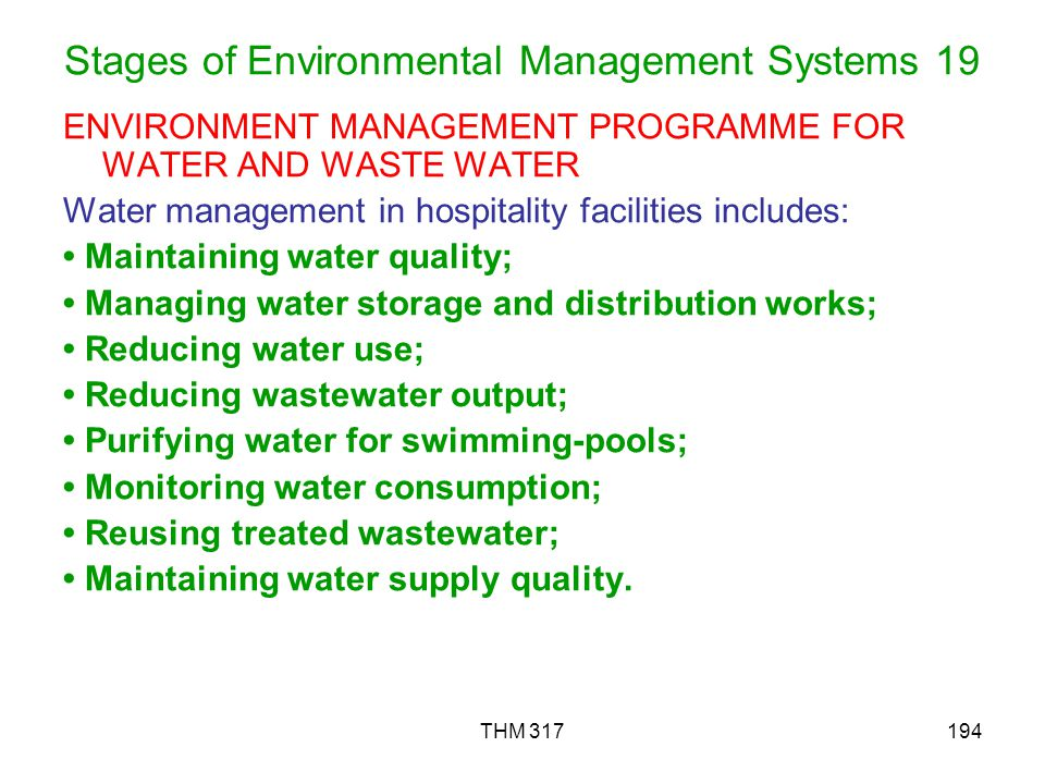 THM 317194 Stages of Environmental Management Systems 19 ENVIRONMENT MANAGEMENT PROGRAMME FOR WATER AND WASTE WATER Water management in hospitality facilities includes: Maintaining water quality; Managing water storage and distribution works; Reducing water use; Reducing wastewater output; Purifying water for swimming-pools; Monitoring water consumption; Reusing treated wastewater; Maintaining water supply quality.