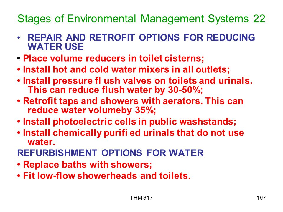 THM 317197 Stages of Environmental Management Systems 22 REPAIR AND RETROFIT OPTIONS FOR REDUCING WATER USE Place volume reducers in toilet cisterns; Install hot and cold water mixers in all outlets; Install pressure fl ush valves on toilets and urinals.
