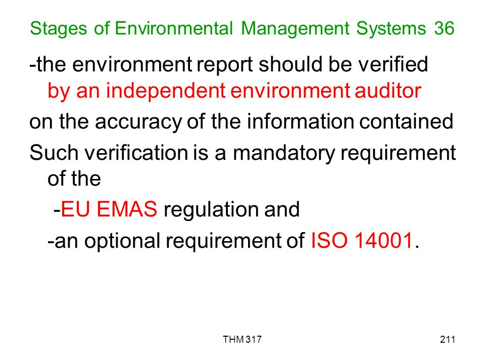 THM 317211 Stages of Environmental Management Systems 36 -the environment report should be verified by an independent environment auditor on the accuracy of the information contained Such verification is a mandatory requirement of the -EU EMAS regulation and -an optional requirement of ISO 14001.