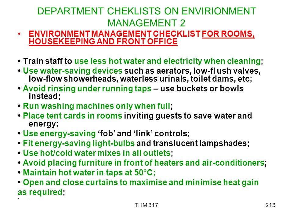 THM 317213 DEPARTMENT CHEKLISTS ON ENVIRIONMENT MANAGEMENT 2 ENVIRONMENT MANAGEMENT CHECKLIST FOR ROOMS, HOUSEKEEPING AND FRONT OFFICE Train staff to use less hot water and electricity when cleaning; Use water-saving devices such as aerators, low-fl ush valves, low-flow showerheads, waterless urinals, toilet dams, etc; Avoid rinsing under running taps – use buckets or bowls instead; Run washing machines only when full; Place tent cards in rooms inviting guests to save water and energy; Use energy-saving fob and link controls; Fit energy-saving light-bulbs and translucent lampshades; Use hot/cold water mixes in all outlets; Avoid placing furniture in front of heaters and air-conditioners; Maintain hot water in taps at 50°C; Open and close curtains to maximise and minimise heat gain as required;.