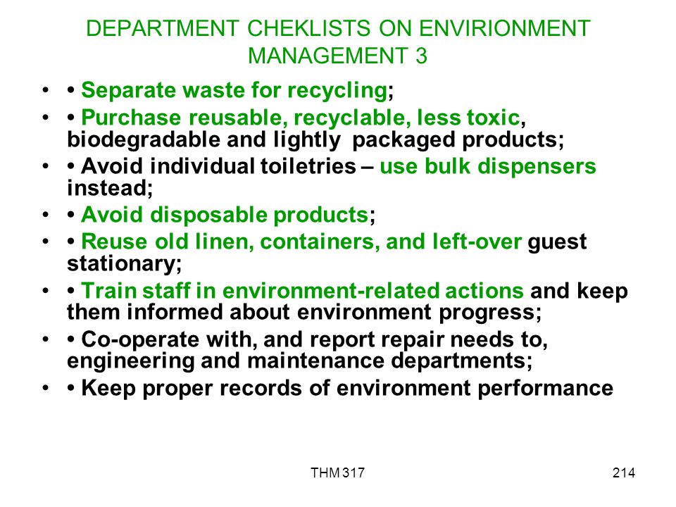 THM 317214 DEPARTMENT CHEKLISTS ON ENVIRIONMENT MANAGEMENT 3 Separate waste for recycling; Purchase reusable, recyclable, less toxic, biodegradable and lightly packaged products; Avoid individual toiletries – use bulk dispensers instead; Avoid disposable products; Reuse old linen, containers, and left-over guest stationary; Train staff in environment-related actions and keep them informed about environment progress; Co-operate with, and report repair needs to, engineering and maintenance departments; Keep proper records of environment performance