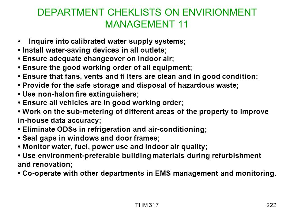 THM 317222 DEPARTMENT CHEKLISTS ON ENVIRIONMENT MANAGEMENT 11 Inquire into calibrated water supply systems; Install water-saving devices in all outlets; Ensure adequate changeover on indoor air; Ensure the good working order of all equipment; Ensure that fans, vents and fi lters are clean and in good condition; Provide for the safe storage and disposal of hazardous waste; Use non-halon fire extinguishers; Ensure all vehicles are in good working order; Work on the sub-metering of different areas of the property to improve in-house data accuracy; Eliminate ODSs in refrigeration and air-conditioning; Seal gaps in windows and door frames; Monitor water, fuel, power use and indoor air quality; Use environment-preferable building materials during refurbishment and renovation; Co-operate with other departments in EMS management and monitoring.