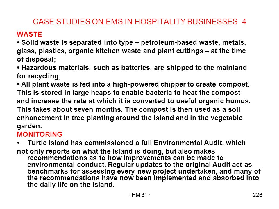 THM 317226 CASE STUDIES ON EMS IN HOSPITALITY BUSINESSES 4 WASTE Solid waste is separated into type – petroleum-based waste, metals, glass, plastics, organic kitchen waste and plant cuttings – at the time of disposal; Hazardous materials, such as batteries, are shipped to the mainland for recycling; All plant waste is fed into a high-powered chipper to create compost.