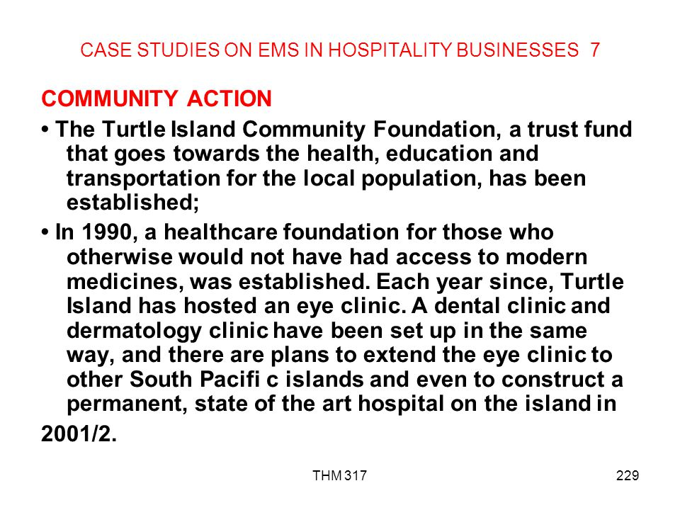 THM 317229 CASE STUDIES ON EMS IN HOSPITALITY BUSINESSES 7 COMMUNITY ACTION The Turtle Island Community Foundation, a trust fund that goes towards the health, education and transportation for the local population, has been established; In 1990, a healthcare foundation for those who otherwise would not have had access to modern medicines, was established.