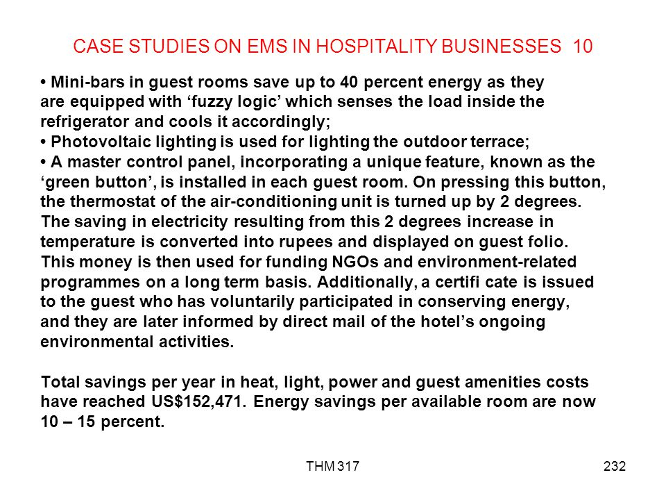 THM 317232 CASE STUDIES ON EMS IN HOSPITALITY BUSINESSES 10 Mini-bars in guest rooms save up to 40 percent energy as they are equipped with fuzzy logic which senses the load inside the refrigerator and cools it accordingly; Photovoltaic lighting is used for lighting the outdoor terrace; A master control panel, incorporating a unique feature, known as the green button, is installed in each guest room.