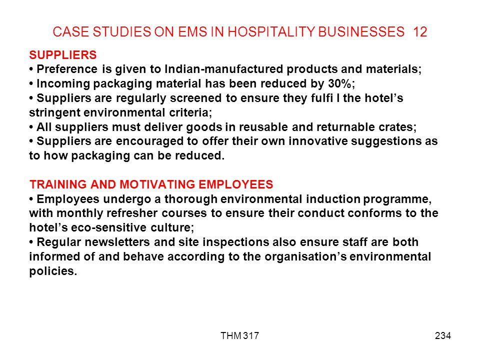 THM 317234 CASE STUDIES ON EMS IN HOSPITALITY BUSINESSES 12 SUPPLIERS Preference is given to Indian-manufactured products and materials; Incoming packaging material has been reduced by 30%; Suppliers are regularly screened to ensure they fulfi l the hotels stringent environmental criteria; All suppliers must deliver goods in reusable and returnable crates; Suppliers are encouraged to offer their own innovative suggestions as to how packaging can be reduced.