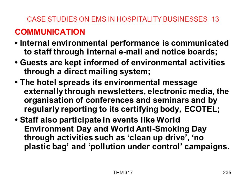 THM 317235 CASE STUDIES ON EMS IN HOSPITALITY BUSINESSES 13 COMMUNICATION Internal environmental performance is communicated to staff through internal e-mail and notice boards; Guests are kept informed of environmental activities through a direct mailing system; The hotel spreads its environmental message externally through newsletters, electronic media, the organisation of conferences and seminars and by regularly reporting to its certifying body, ECOTEL; Staff also participate in events like World Environment Day and World Anti-Smoking Day through activities such as clean up drive, no plastic bag and pollution under control campaigns.