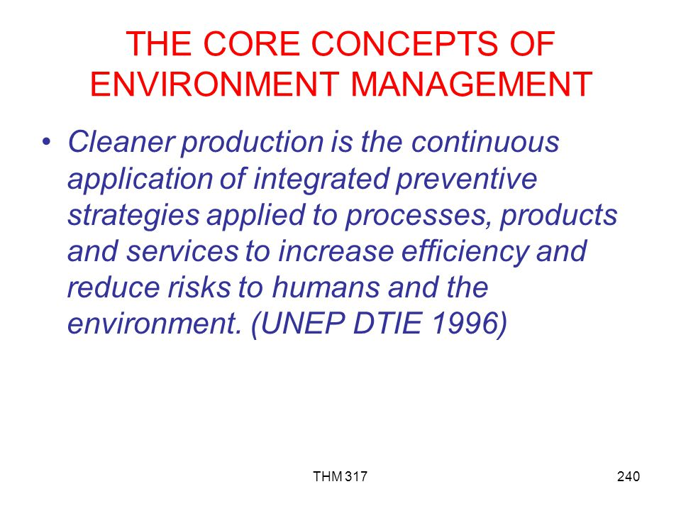 THE CORE CONCEPTS OF ENVIRONMENT MANAGEMENT Cleaner production is the continuous application of integrated preventive strategies applied to processes, products and services to increase efficiency and reduce risks to humans and the environment.