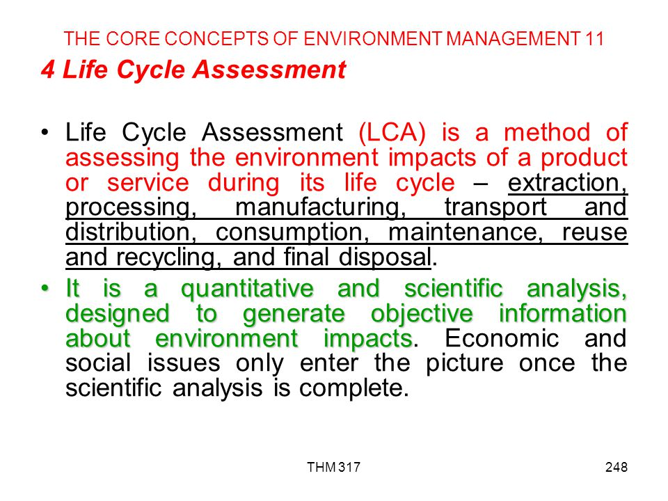 THM 317248 THE CORE CONCEPTS OF ENVIRONMENT MANAGEMENT 11 4 Life Cycle Assessment Life Cycle Assessment (LCA) is a method of assessing the environment impacts of a product or service during its life cycle – extraction, processing, manufacturing, transport and distribution, consumption, maintenance, reuse and recycling, and final disposal.