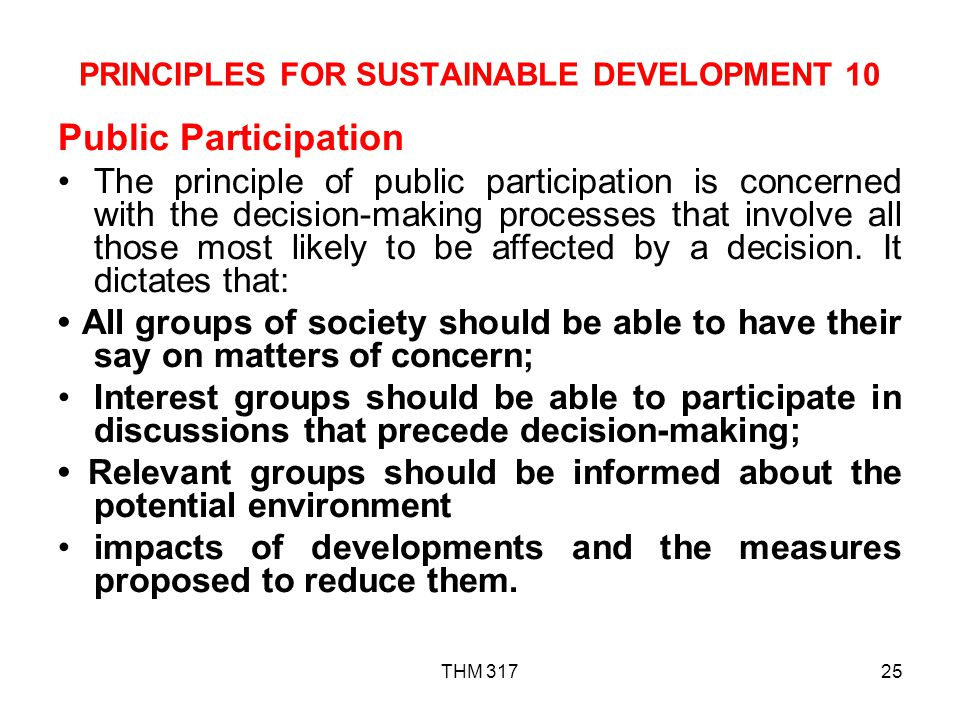 THM 31725 PRINCIPLES FOR SUSTAINABLE DEVELOPMENT 10 Public Participation The principle of public participation is concerned with the decision-making processes that involve all those most likely to be affected by a decision.