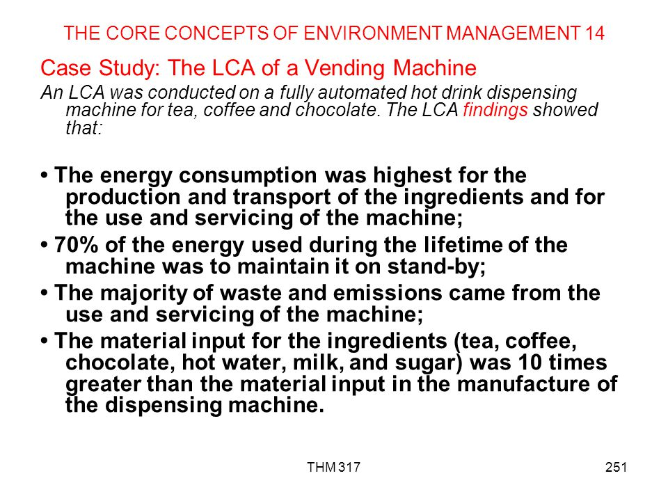 THM 317251 THE CORE CONCEPTS OF ENVIRONMENT MANAGEMENT 14 Case Study: The LCA of a Vending Machine An LCA was conducted on a fully automated hot drink dispensing machine for tea, coffee and chocolate.