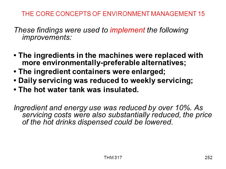 THM 317252 THE CORE CONCEPTS OF ENVIRONMENT MANAGEMENT 15 These findings were used to implement the following improvements: The ingredients in the machines were replaced with more environmentally-preferable alternatives; The ingredient containers were enlarged; Daily servicing was reduced to weekly servicing; The hot water tank was insulated.