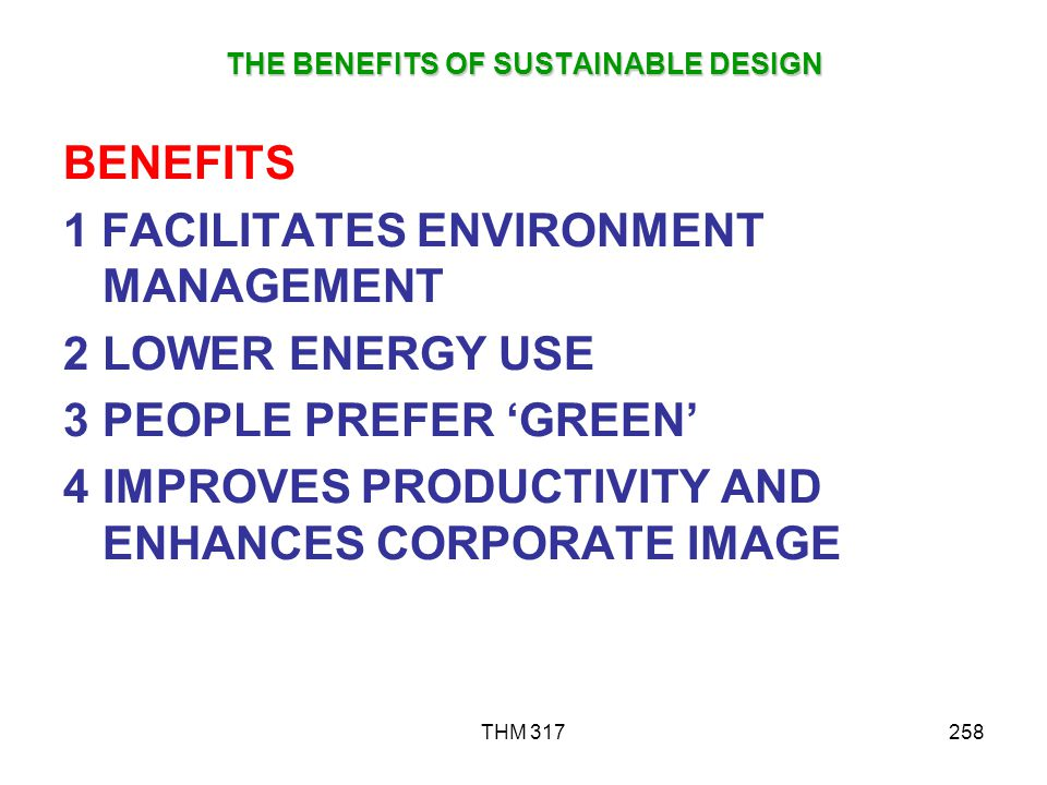 THM 317258 THE BENEFITS OF SUSTAINABLE DESIGN BENEFITS 1 FACILITATES ENVIRONMENT MANAGEMENT 2LOWER ENERGY USE 3PEOPLE PREFER GREEN 4IMPROVES PRODUCTIVITY AND ENHANCES CORPORATE IMAGE