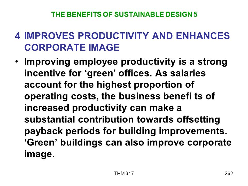 THM 317262 THE BENEFITS OF SUSTAINABLE DESIGN 5 4IMPROVES PRODUCTIVITY AND ENHANCES CORPORATE IMAGE Improving employee productivity is a strong incentive for green offices.