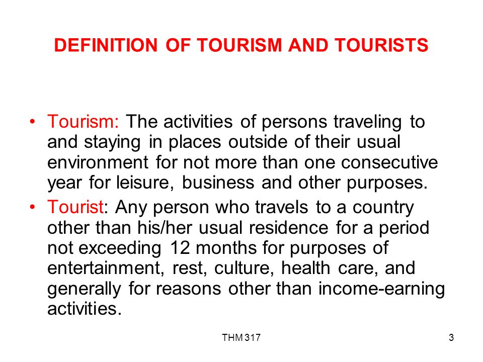THM 3173 DEFINITION OF TOURISM AND TOURISTS Tourism: The activities of persons traveling to and staying in places outside of their usual environment for not more than one consecutive year for leisure, business and other purposes.