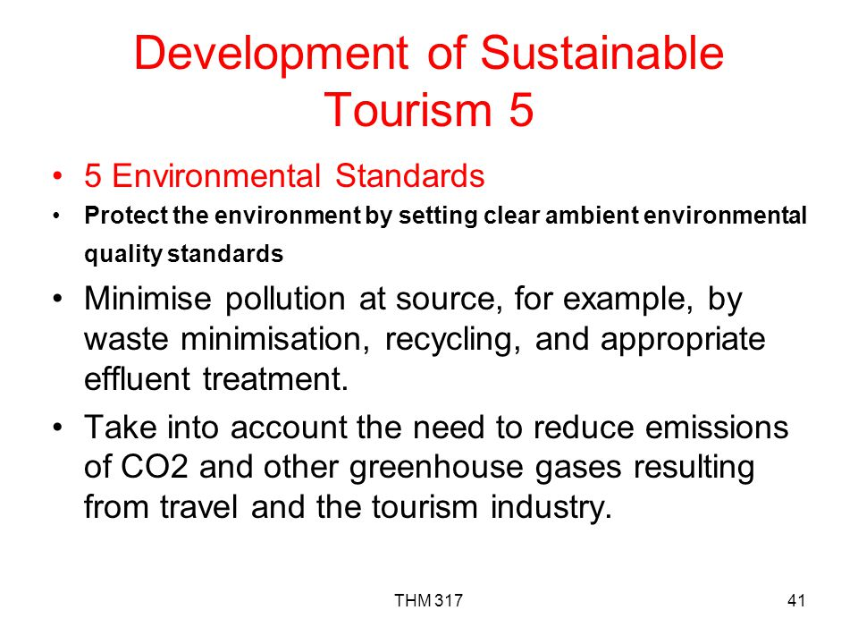 THM 31741 Development of Sustainable Tourism 5 5 Environmental Standards Protect the environment by setting clear ambient environmental quality standards Minimise pollution at source, for example, by waste minimisation, recycling, and appropriate effluent treatment.