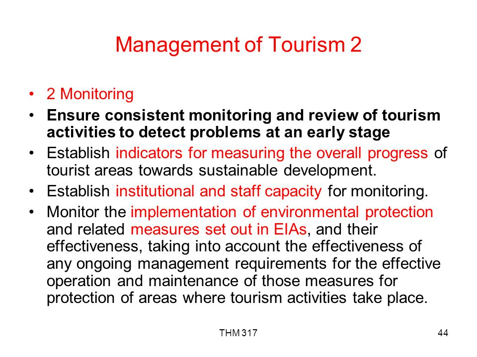 THM 31744 Management of Tourism 2 2 Monitoring Ensure consistent monitoring and review of tourism activities to detect problems at an early stage Establish indicators for measuring the overall progress of tourist areas towards sustainable development.