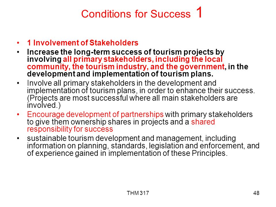 THM 31748 Conditions for Success 1 1 Involvement of Stakeholders Increase the long-term success of tourism projects by involving all primary stakeholders, including the local community, the tourism industry, and the government, in the development and implementation of tourism plans.