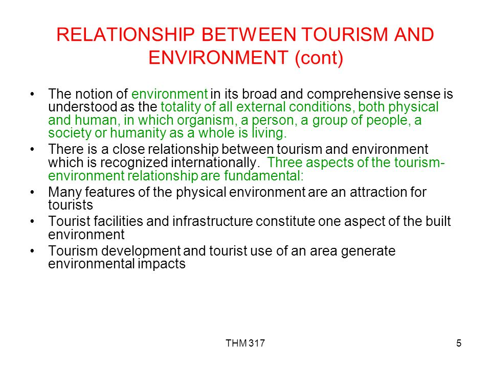 THM 3175 RELATIONSHIP BETWEEN TOURISM AND ENVIRONMENT (cont) The notion of environment in its broad and comprehensive sense is understood as the totality of all external conditions, both physical and human, in which organism, a person, a group of people, a society or humanity as a whole is living.