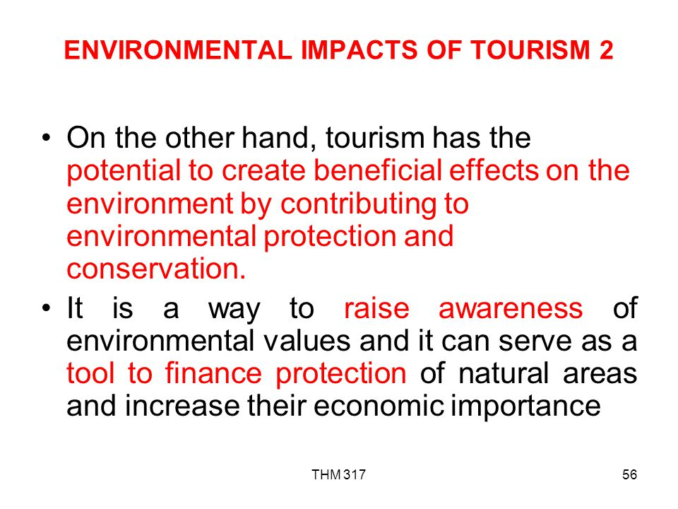 THM 31756 ENVIRONMENTAL IMPACTS OF TOURISM 2 On the other hand, tourism has the potential to create beneficial effects on the environment by contributing to environmental protection and conservation.