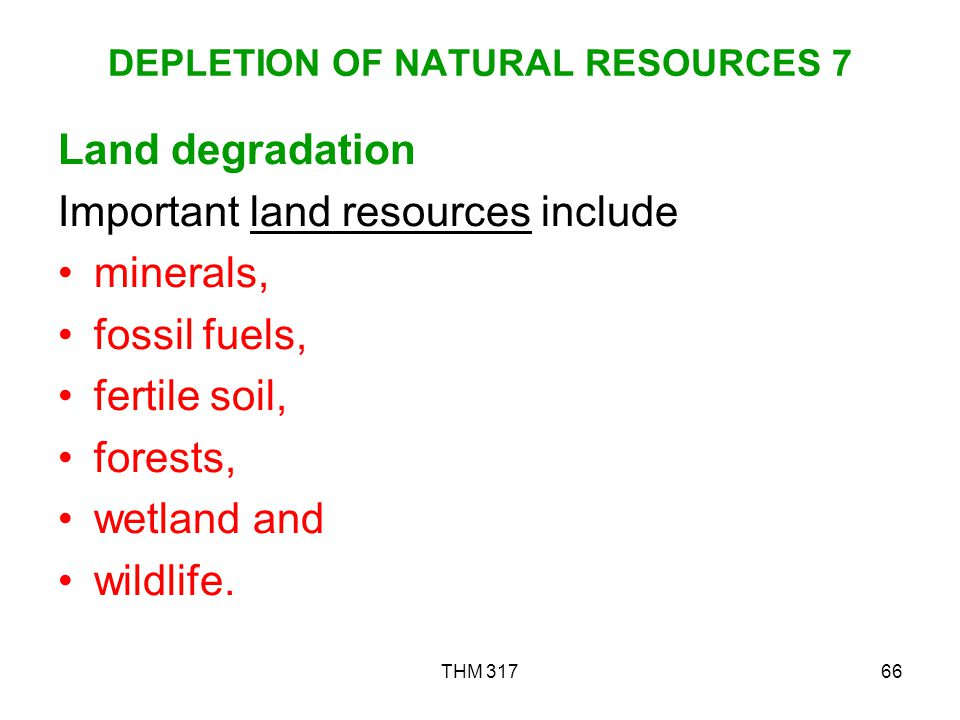 THM 31766 DEPLETION OF NATURAL RESOURCES 7 Land degradation Important land resources include minerals, fossil fuels, fertile soil, forests, wetland and wildlife.