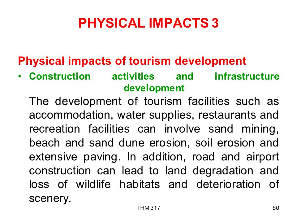 THM 31780 PHYSICAL IMPACTS 3 Physical impacts of tourism development Construction activities and infrastructure development The development of tourism facilities such as accommodation, water supplies, restaurants and recreation facilities can involve sand mining, beach and sand dune erosion, soil erosion and extensive paving.