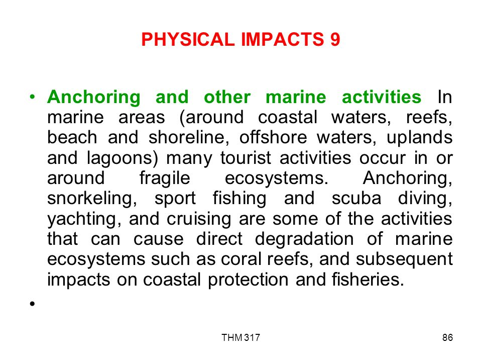THM 31786 PHYSICAL IMPACTS 9 Anchoring and other marine activities In marine areas (around coastal waters, reefs, beach and shoreline, offshore waters, uplands and lagoons) many tourist activities occur in or around fragile ecosystems.