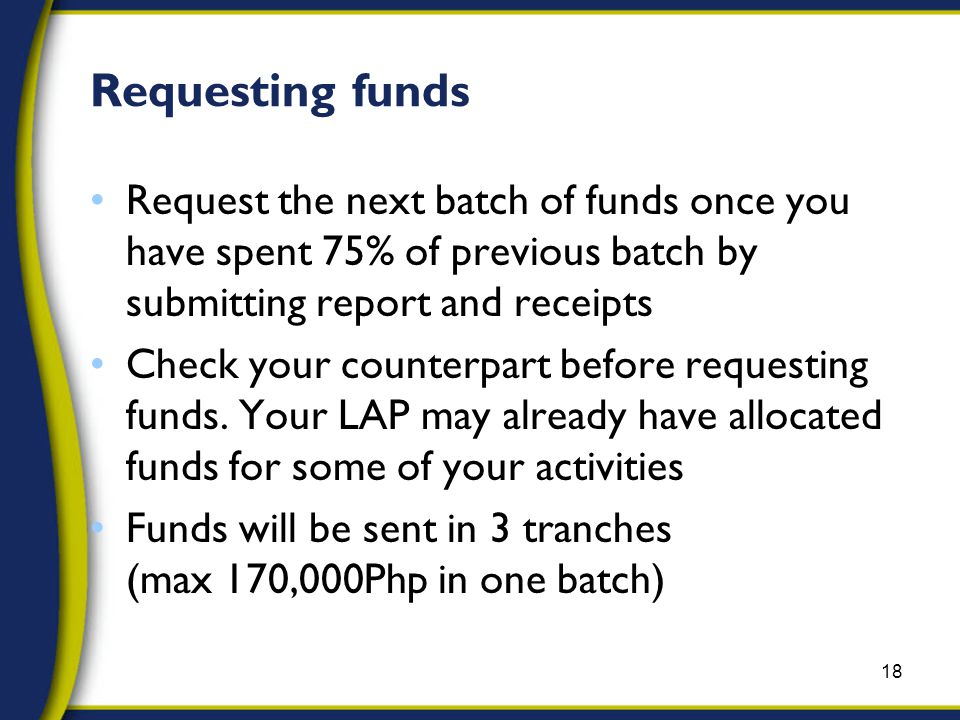 Requesting funds Request the next batch of funds once you have spent 75% of previous batch by submitting report and receipts Check your counterpart before requesting funds.