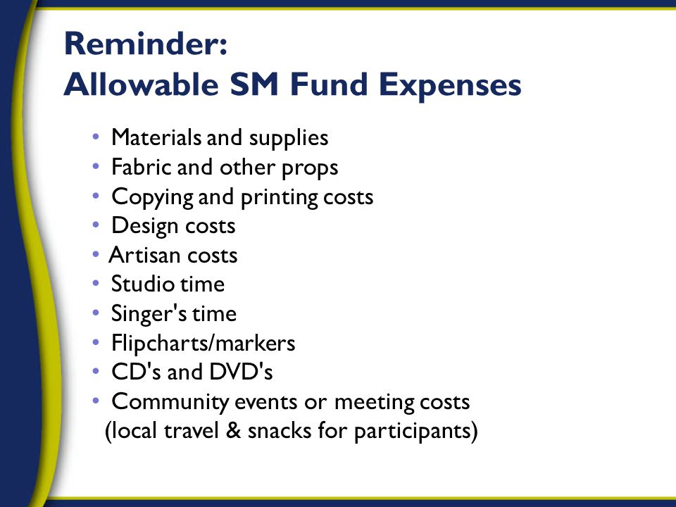 Reminder: Allowable SM Fund Expenses Materials and supplies Fabric and other props Copying and printing costs Design costs Artisan costs Studio time Singer s time Flipcharts/markers CD s and DVD s Community events or meeting costs (local travel & snacks for participants)
