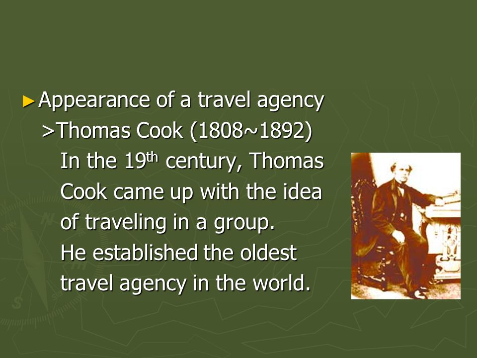 Appearance of a travel agency Appearance of a travel agency >Thomas Cook (1808~1892) >Thomas Cook (1808~1892) In the 19 th century, Thomas In the 19 t
