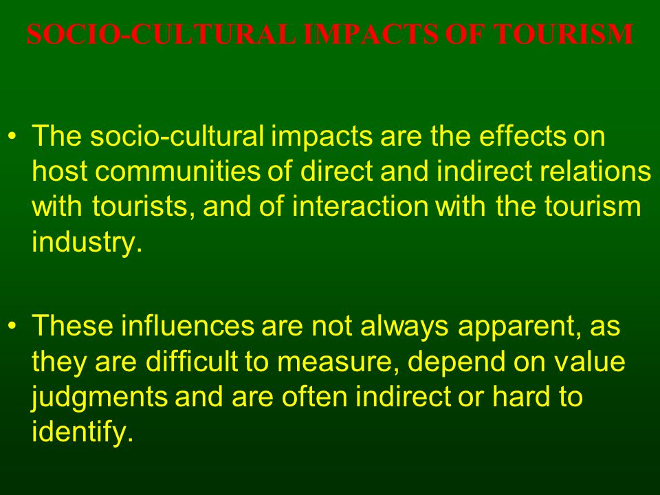 SOCIO-CULTURAL IMPACTS OF TOURISM The socio-cultural impacts are the effects on host communities of direct and indirect relations with tourists, and of interaction with the tourism industry.