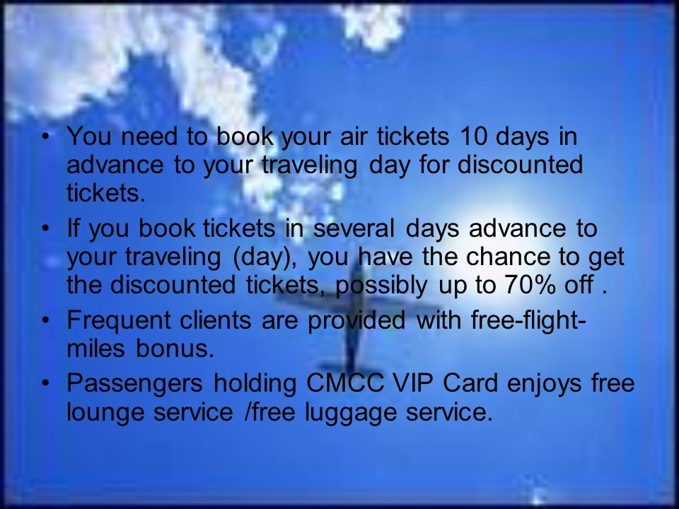 You need to book your air tickets 10 days in advance to your traveling day for discounted tickets. If you book tickets in several days advance to your