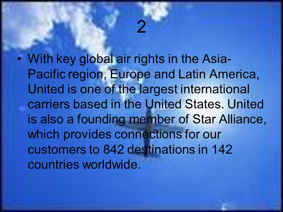 2 With key global air rights in the Asia- Pacific region, Europe and Latin America, United is one of the largest international carriers based in the U