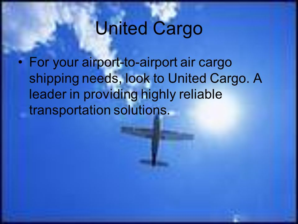 United Cargo For your airport-to-airport air cargo shipping needs, look to United Cargo. A leader in providing highly reliable transportation solution