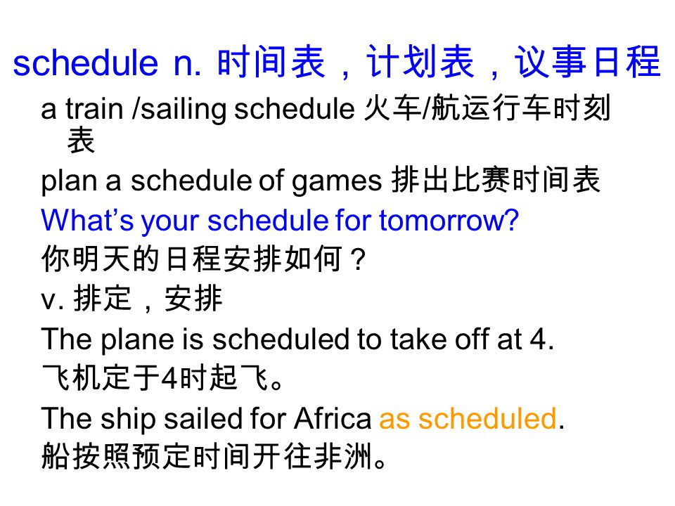 schedule n. a train /sailing schedule / plan a schedule of games Whats your schedule for tomorrow.