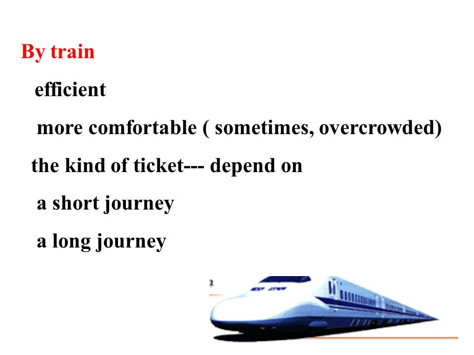 By train efficient more comfortable ( sometimes, overcrowded) the kind of ticket--- depend on a short journey a long journey