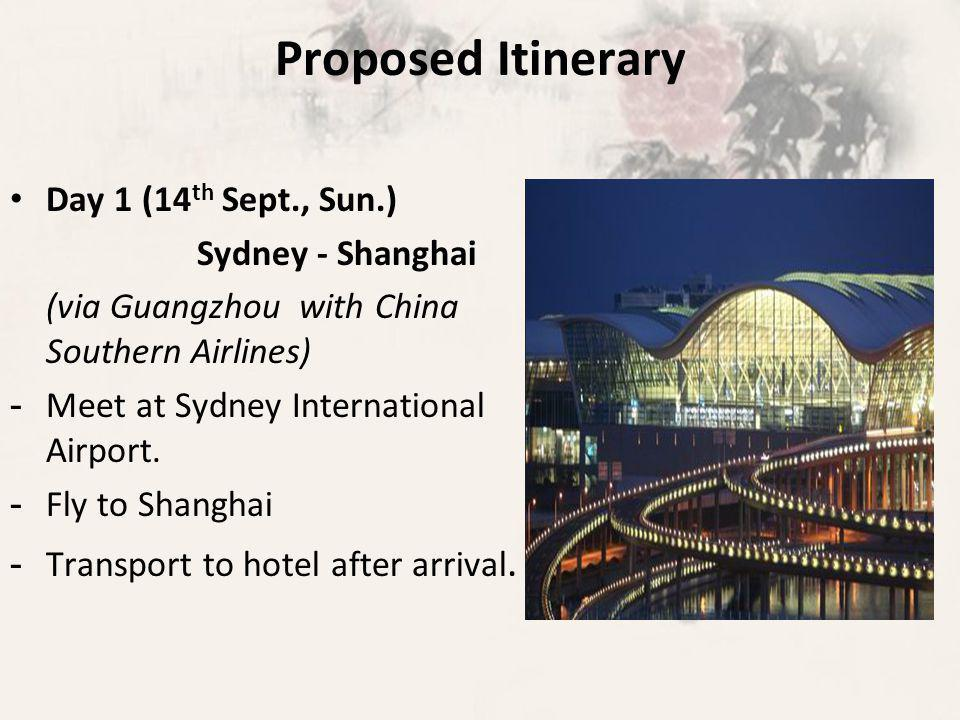 Proposed Itinerary Day 1 (14 th Sept., Sun.) Sydney - Shanghai (via Guangzhou with China Southern Airlines) - Meet at Sydney International Airport.