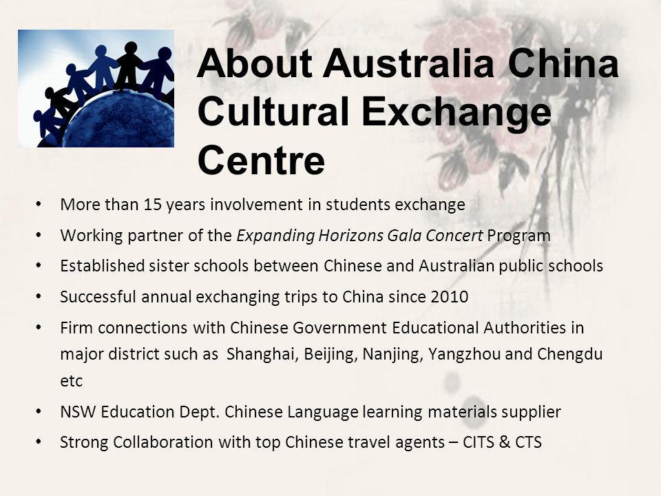 More than 15 years involvement in students exchange Working partner of the Expanding Horizons Gala Concert Program Established sister schools between Chinese and Australian public schools Successful annual exchanging trips to China since 2010 Firm connections with Chinese Government Educational Authorities in major district such as Shanghai, Beijing, Nanjing, Yangzhou and Chengdu etc NSW Education Dept.