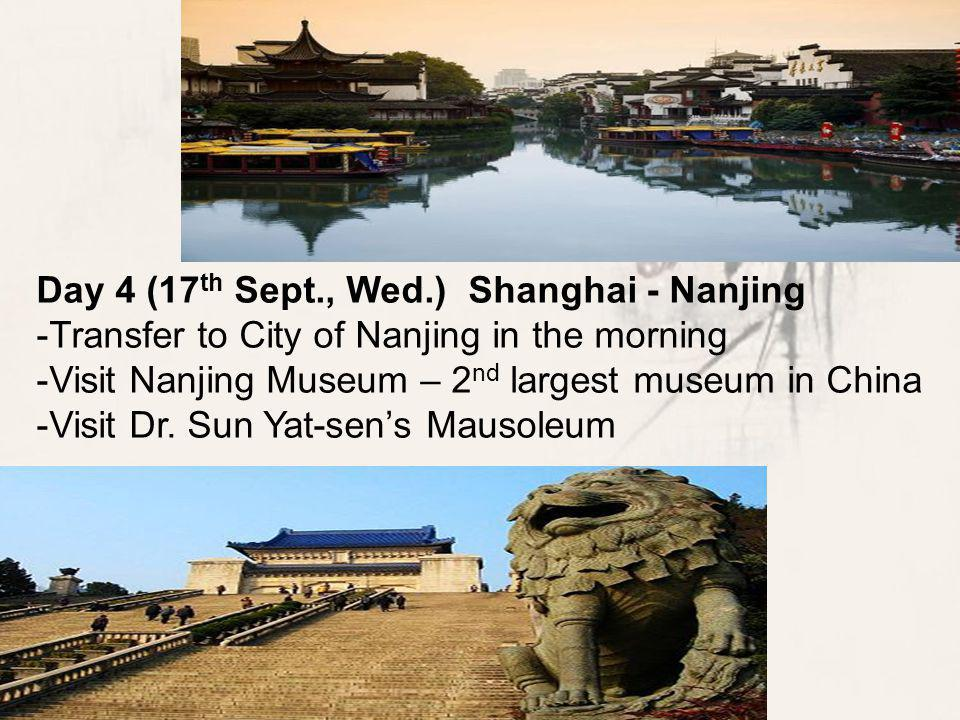 Day 4 (17 th Sept., Wed.) Shanghai - Nanjing -Transfer to City of Nanjing in the morning -Visit Nanjing Museum – 2 nd largest museum in China -Visit Dr.