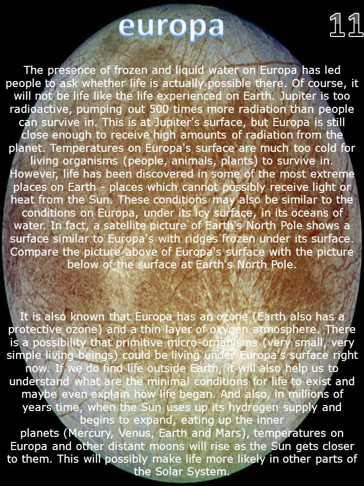 The presence of frozen and liquid water on Europa has led people to ask whether life is actually possible there. Of course, it will not be life like t