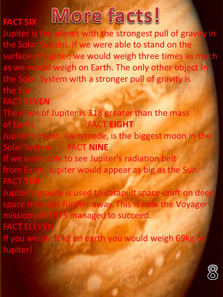FACT SIX Jupiter is the planet with the strongest pull of gravity in the Solar System. If we were able to stand on the surface of Jupiter, we would we