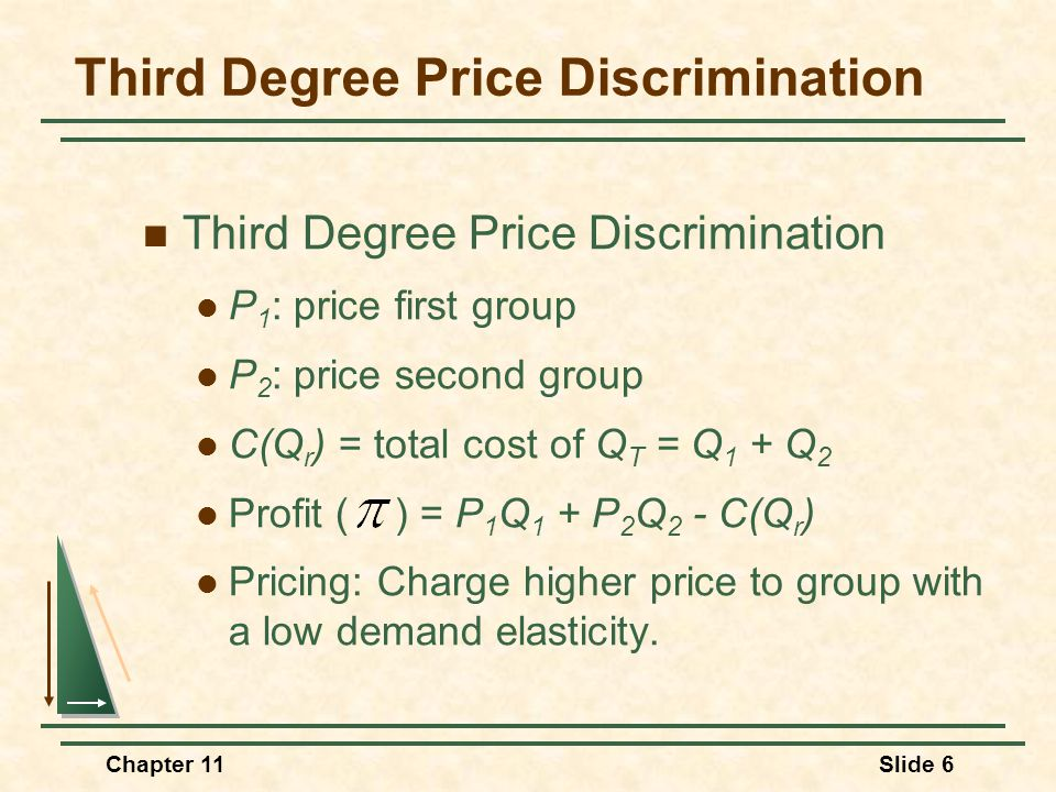 Chapter 11Slide 7 Third-Degree Price Discrimination Quantity D 2 = AR 2 MR 2 $/Q D 1 = AR 1 MR 1 Consumers are divided into two groups, with separate demand curves for each group.